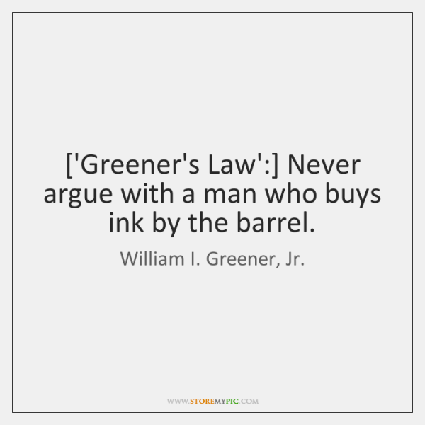 ['Greener's Law':] Never argue with a man who buys ink by the ...
