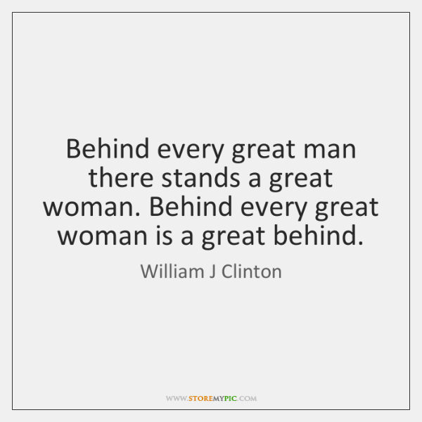 Behind every great man there stands a great woman. Behind every great ...
