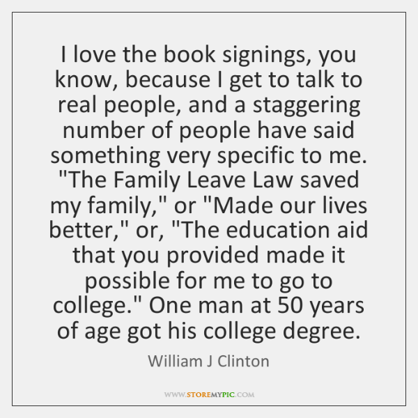 I love the book signings, you know, because I get to talk ...