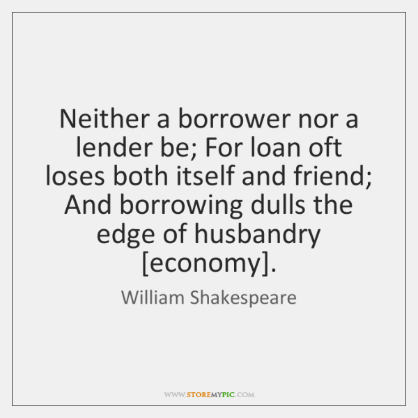 Neither a borrower nor a lender be; For loan oft loses both ...