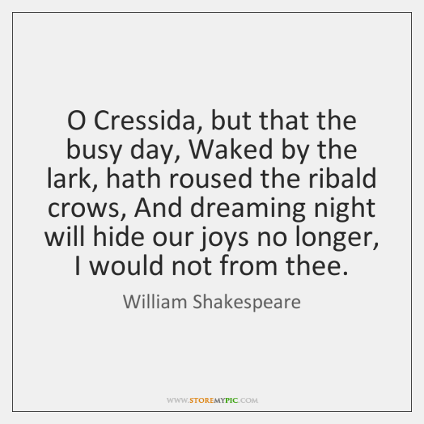 O Cressida, but that the busy day, Waked by the lark, hath ...