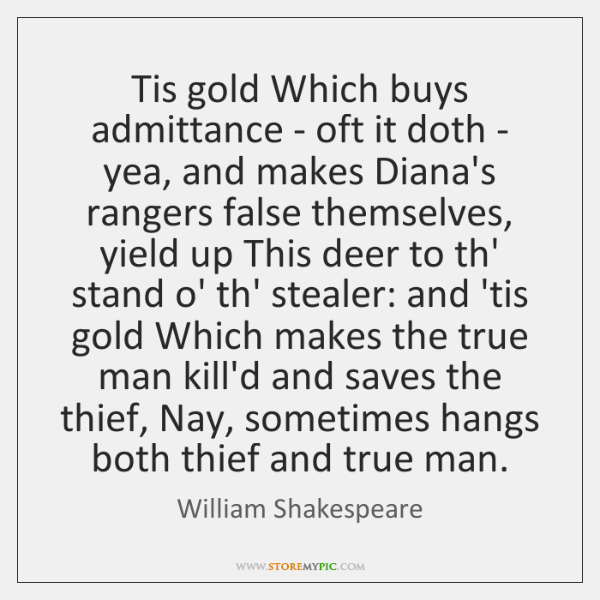 Tis gold Which buys admittance - oft it doth - yea, and ...