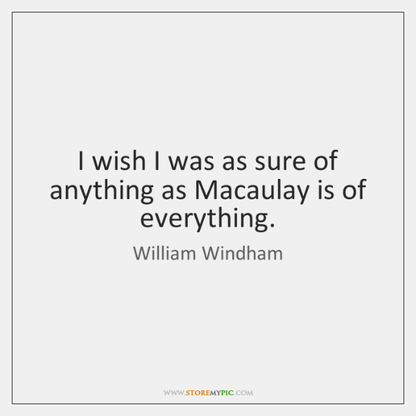 I wish I was as sure of anything as Macaulay is of ...