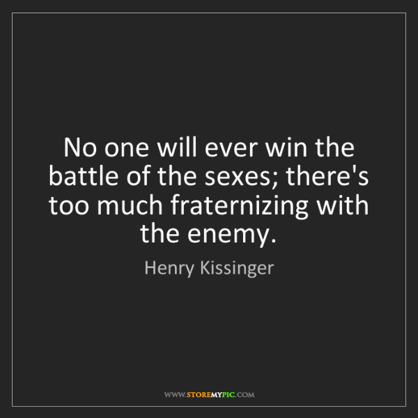 Henry Kissinger: No one will ever win the battle of the sexes; there's...