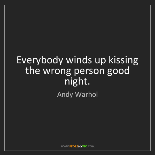 Andy Warhol: Everybody winds up kissing the wrong person good night.