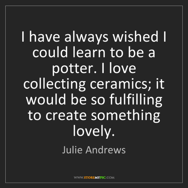 Julie Andrews: I have always wished I could learn to be a potter. I...