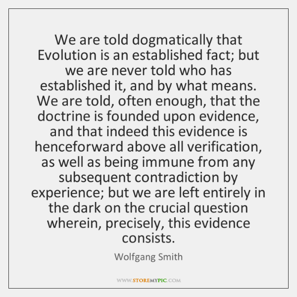 We are told dogmatically that Evolution is an established fact; but we ...