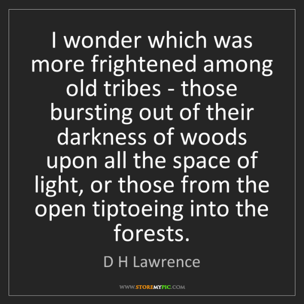 D H Lawrence: I wonder which was more frightened among old tribes -...