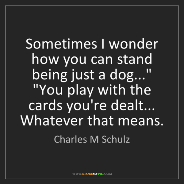 "Charles M Schulz: Sometimes I wonder how you can stand being just a dog...""..."