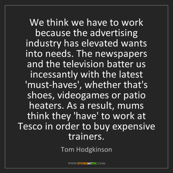 Tom Hodgkinson: We think we have to work because the advertising industry...