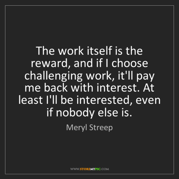 Meryl Streep: The work itself is the reward, and if I choose challenging...