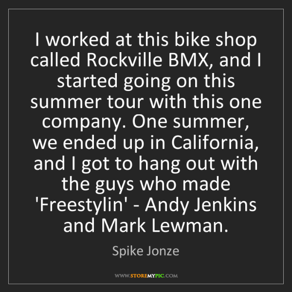 Spike Jonze: I worked at this bike shop called Rockville BMX, and...