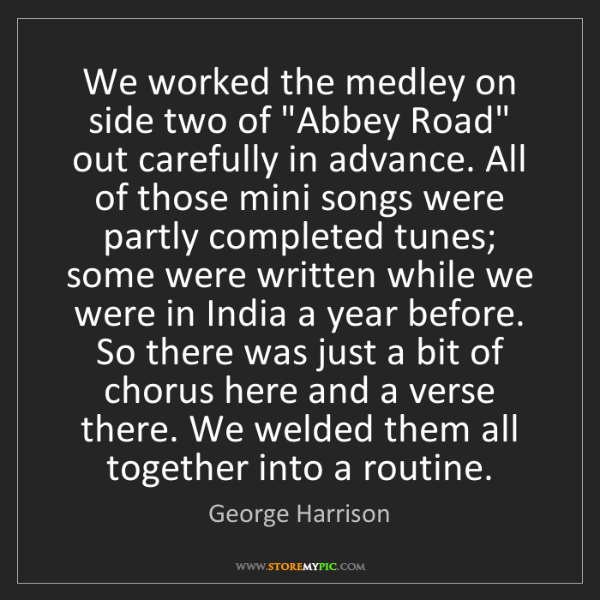 """George Harrison: We worked the medley on side two of """"Abbey Road"""" out..."""
