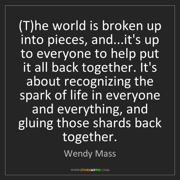 Wendy Mass: (T)he world is broken up into pieces, and...it's up to...