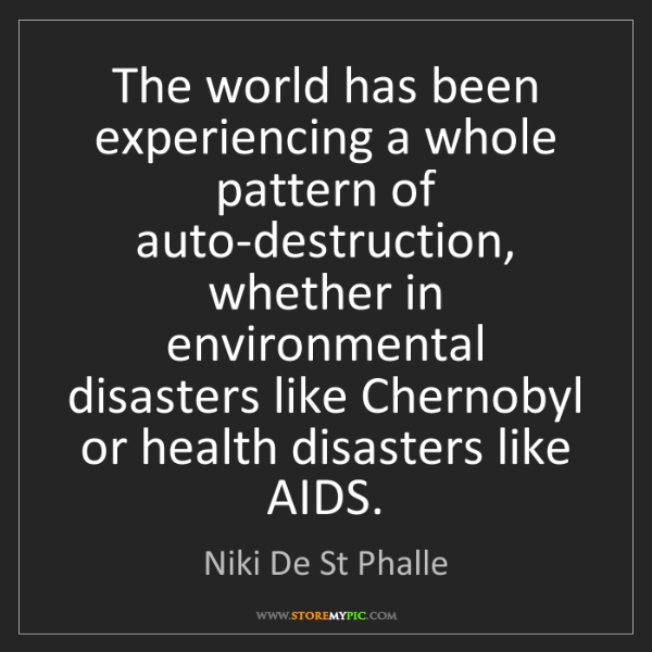 Niki De St Phalle: The world has been experiencing a whole pattern of auto-destruction,...