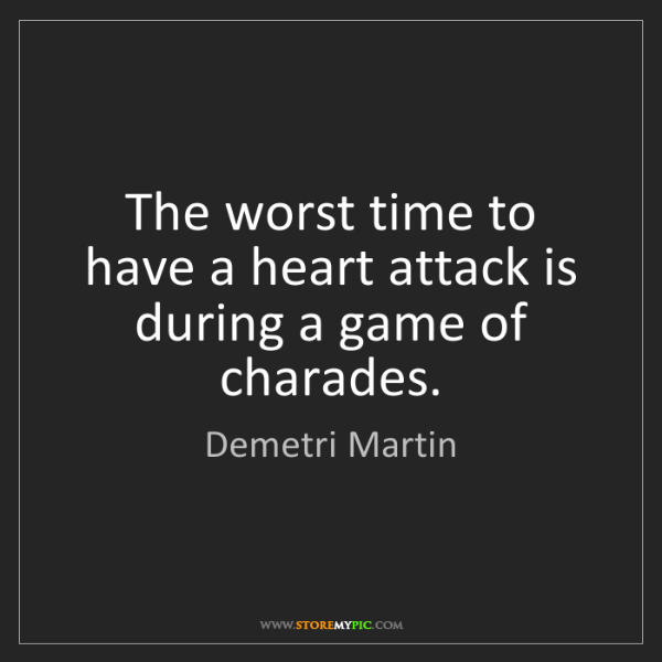 Demetri Martin: The worst time to have a heart attack is during a game...