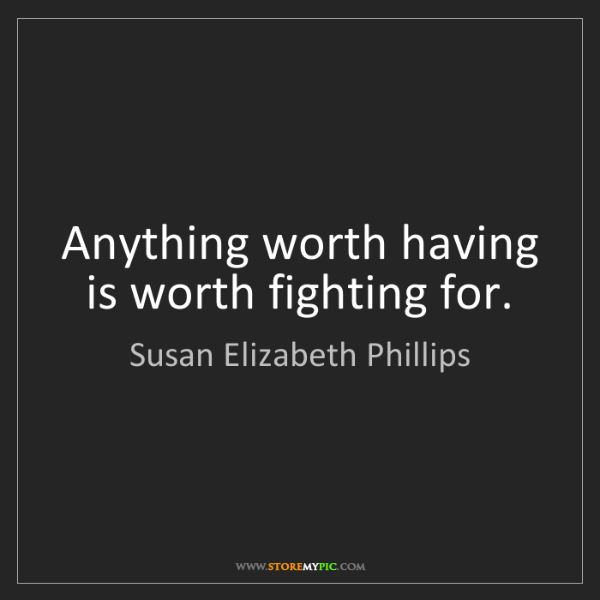 Susan Elizabeth Phillips: Anything worth having is worth fighting for.