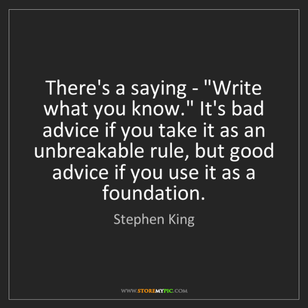 """Stephen King: There's a saying - """"Write what you know."""" It's bad advice..."""