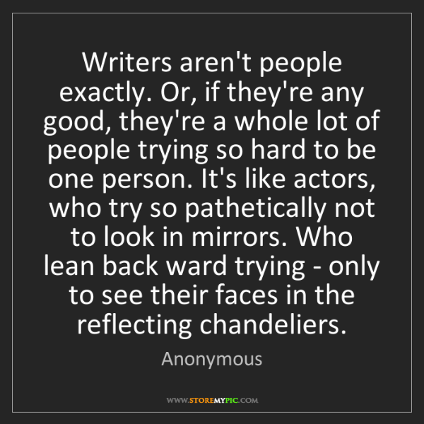 Anonymous: Writers aren't people exactly. Or, if they're any good,...