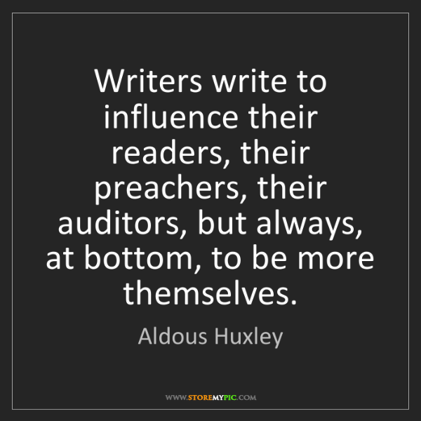 Aldous Huxley: Writers write to influence their readers, their preachers,...