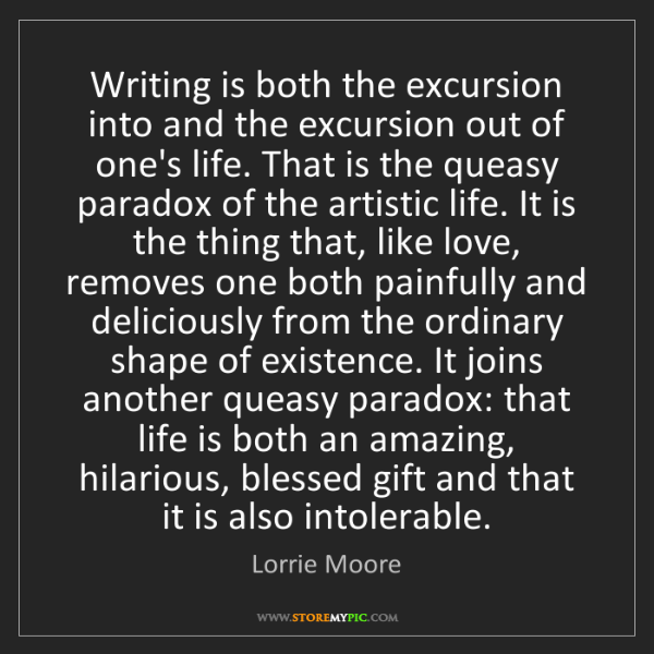 Lorrie Moore: Writing is both the excursion into and the excursion...