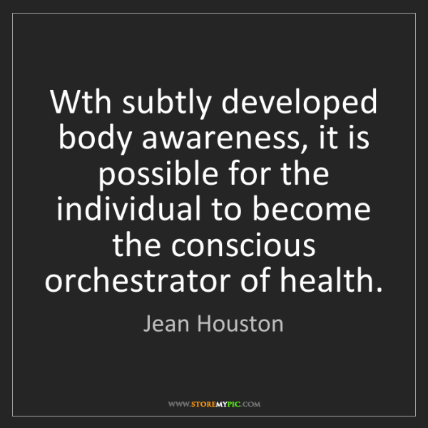 Jean Houston: Wth subtly developed body awareness, it is possible for...