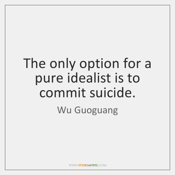 The only option for a pure idealist is to commit suicide.