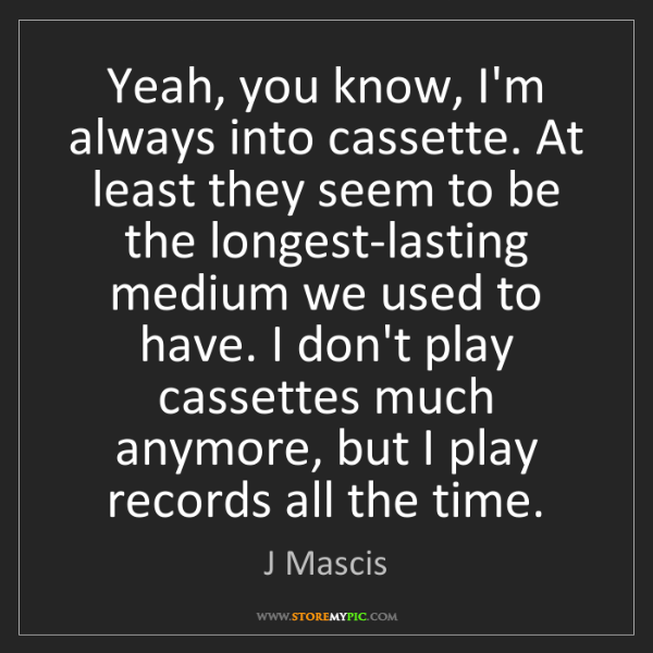 J Mascis: Yeah, you know, I'm always into cassette. At least they...