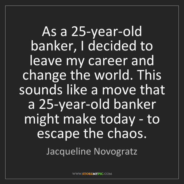 Jacqueline Novogratz: As a 25-year-old banker, I decided to leave my career...