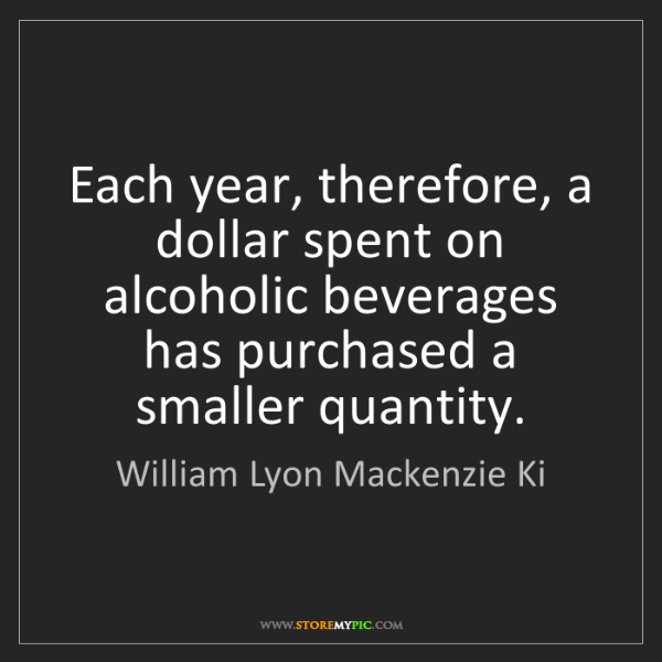 William Lyon Mackenzie Ki: Each year, therefore, a dollar spent on alcoholic beverages...