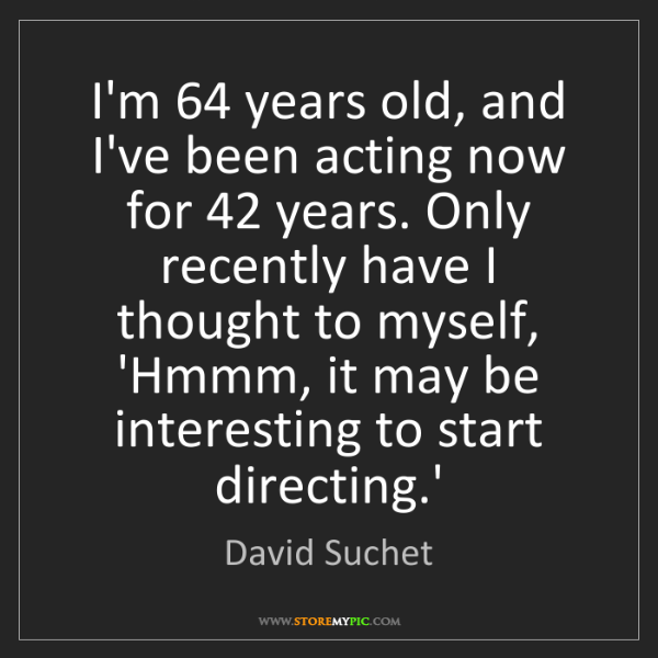 David Suchet: I'm 64 years old, and I've been acting now for 42 years....