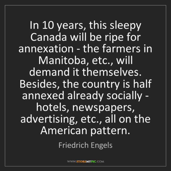 Friedrich Engels: In 10 years, this sleepy Canada will be ripe for annexation...