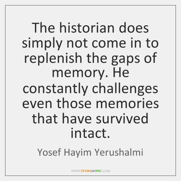 The historian does simply not come in to replenish the gaps of ...