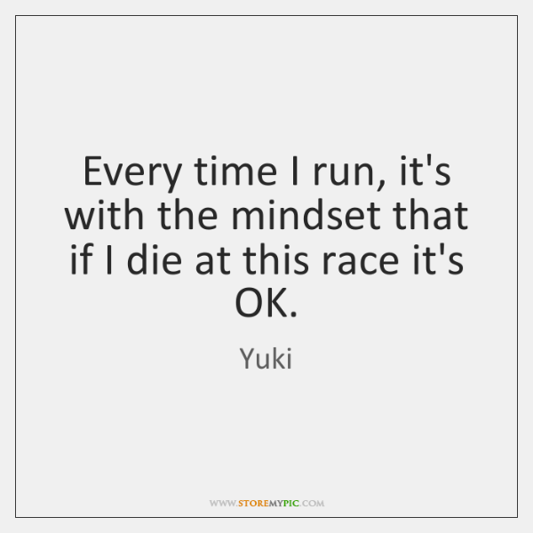 Every time I run, it's with the mindset that if I die ...