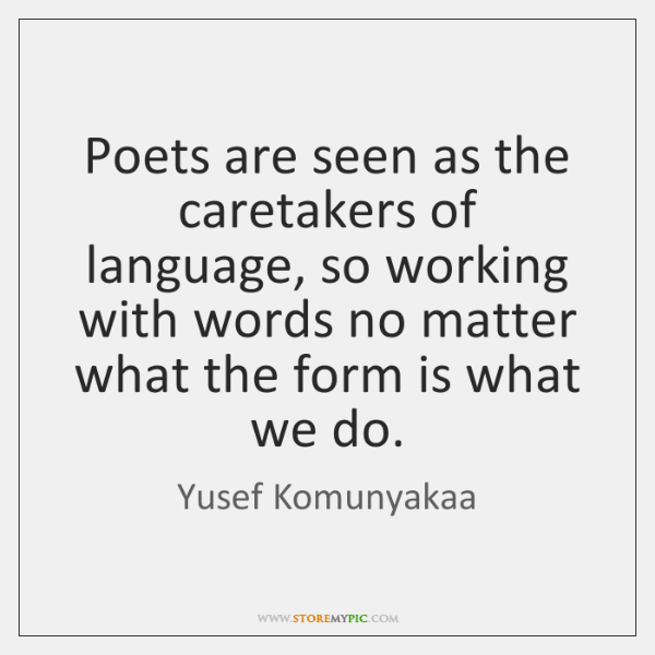 Poets are seen as the caretakers of language, so working with words ...