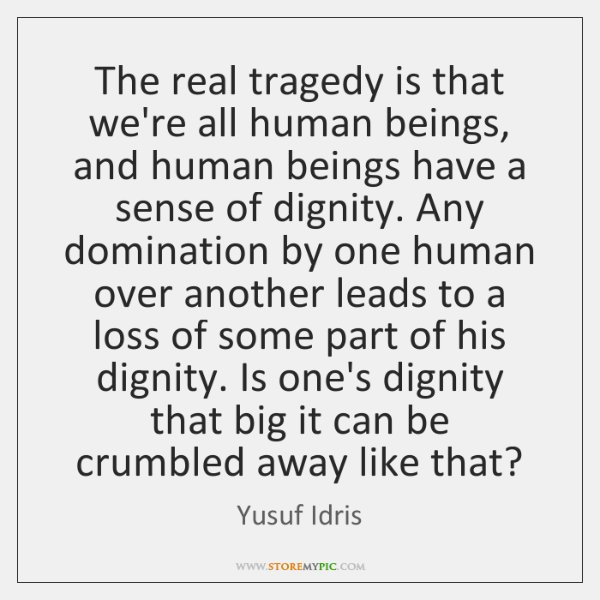 The real tragedy is that we're all human beings, and human beings ...