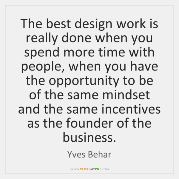 The best design work is really done when you spend more time ...
