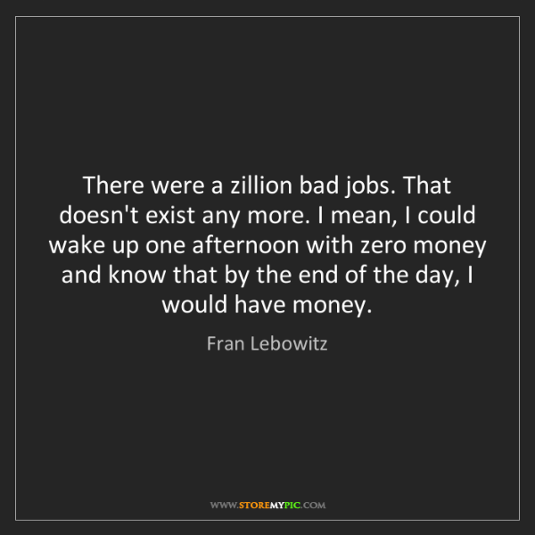 Fran Lebowitz: There were a zillion bad jobs. That doesn't exist any...