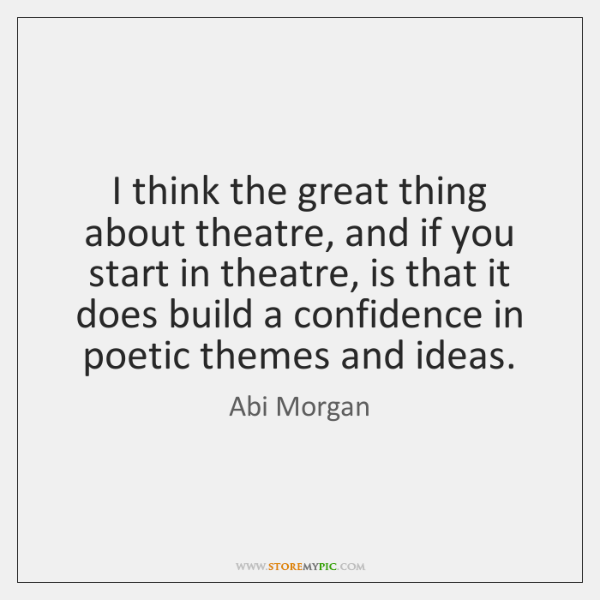 I think the great thing about theatre, and if you start in ...