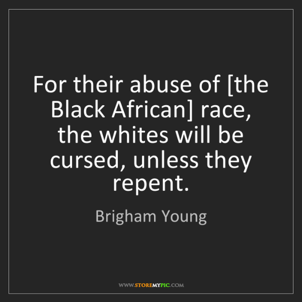 Brigham Young: For their abuse of [the Black African] race, the whites...