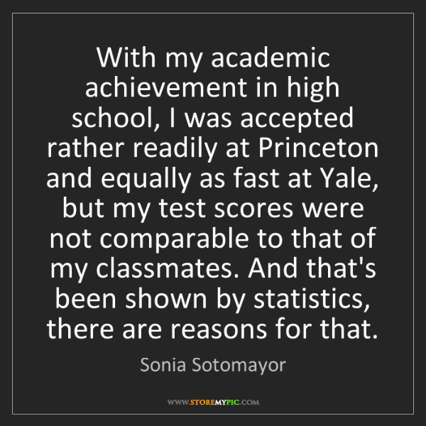 Sonia Sotomayor: With my academic achievement in high school, I was accepted...