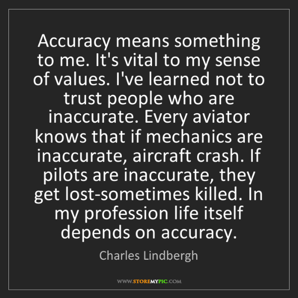 Charles Lindbergh: Accuracy means something to me. It's vital to my sense...