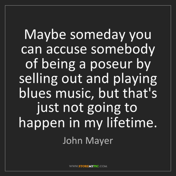 John Mayer: Maybe someday you can accuse somebody of being a poseur...