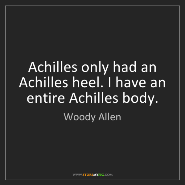 Woody Allen: Achilles only had an Achilles heel. I have an entire...