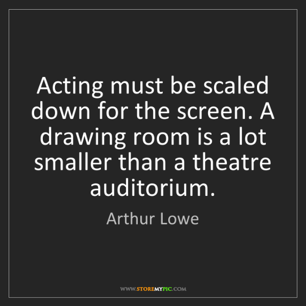 Arthur Lowe: Acting must be scaled down for the screen. A drawing...