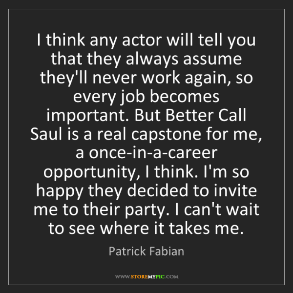 Patrick Fabian: I think any actor will tell you that they always assume...