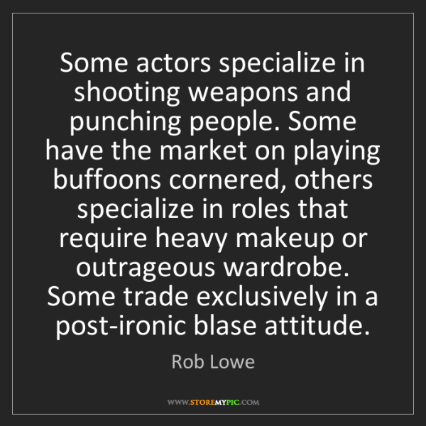 Rob Lowe: Some actors specialize in shooting weapons and punching...