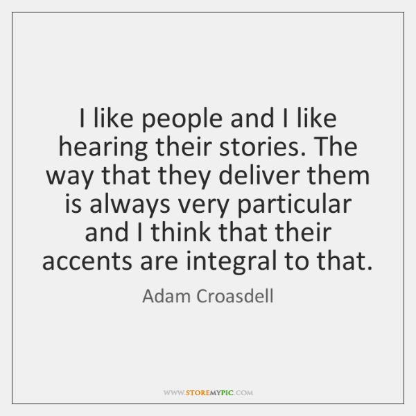 I like people and I like hearing their stories. The way that ...