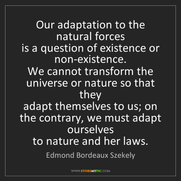 Edmond Bordeaux Szekely: Our adaptation to the natural forces  is a question of...