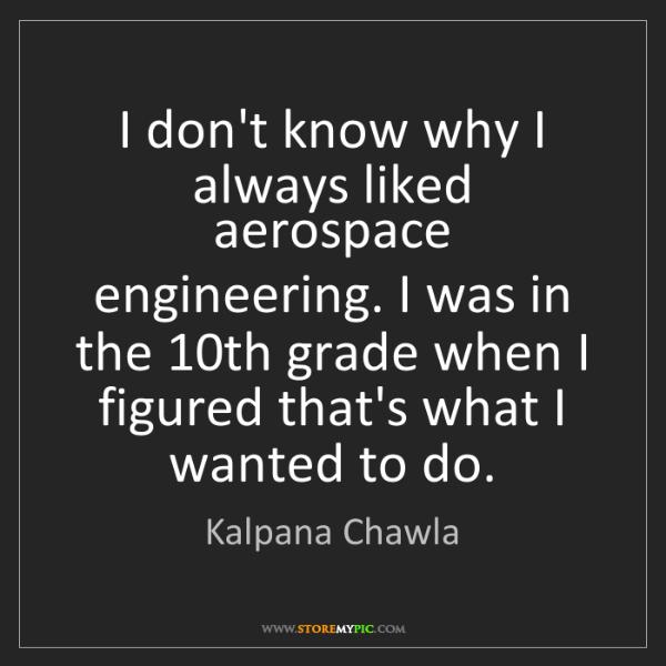 Kalpana Chawla: I don't know why I always liked aerospace engineering....